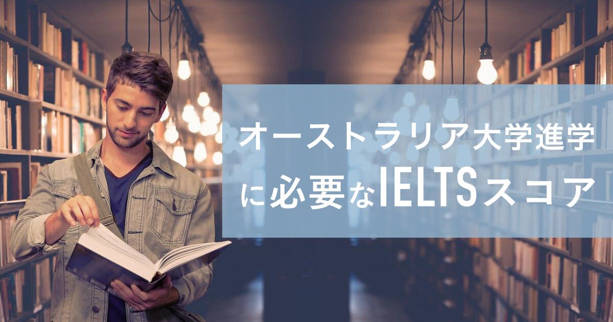 オーストラリアのトップ大学、大学院進学に必要なIELTSのスコアは?