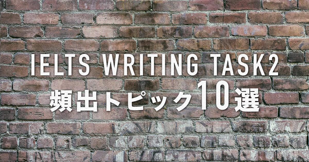 【よく出るトピック10選】IELTSライティングタスク2対策