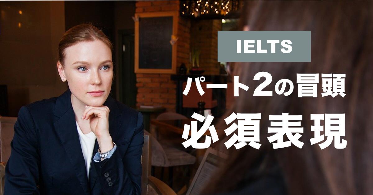 【スピーチ冒頭の始め方】IELTSスピーキングパート2対策