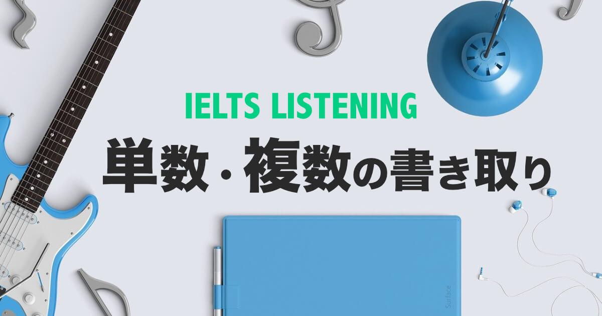 【単数・複数の書き取り練習】IELTSリスニング対策