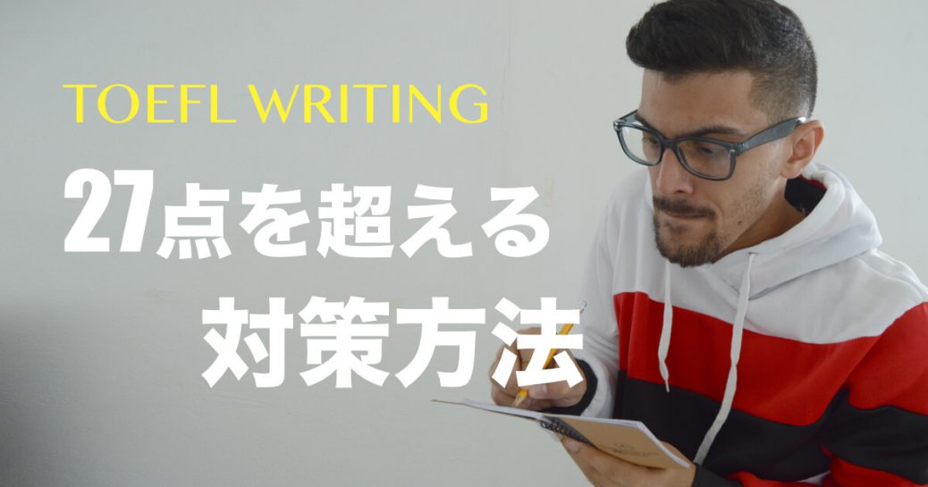 TOEFLライティング27点以上対策 | 中上級者向けテクニック