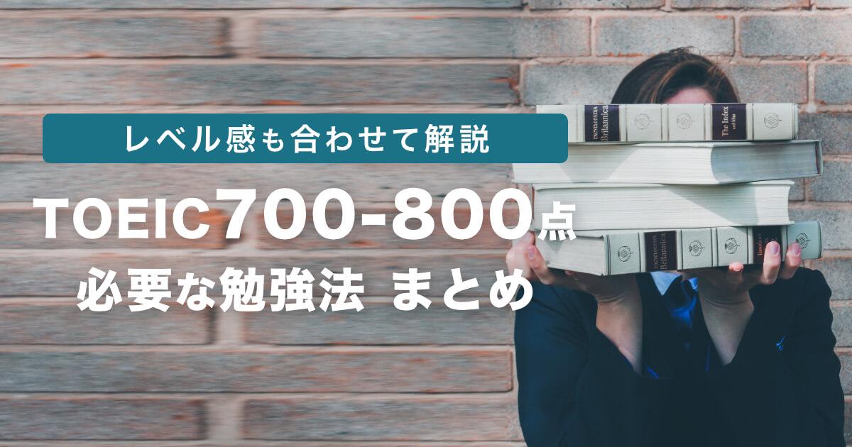 TOEIC 700 - 800点取得に必要な勉強方法と実際のレベル感を解説